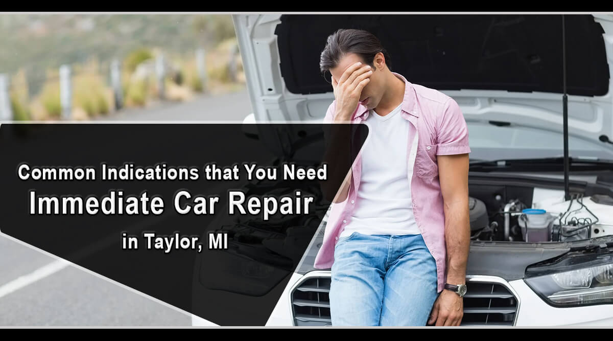 Common Indications that You Need Immediate Car Repair in Taylor, MI